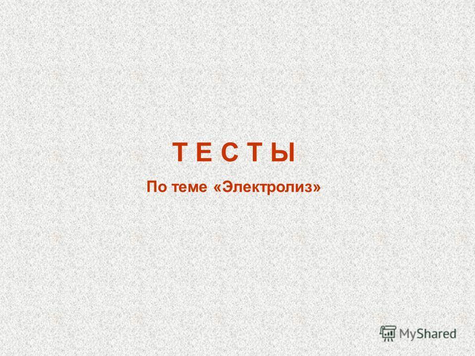 Т Е С Т Ы По теме «Электролиз»