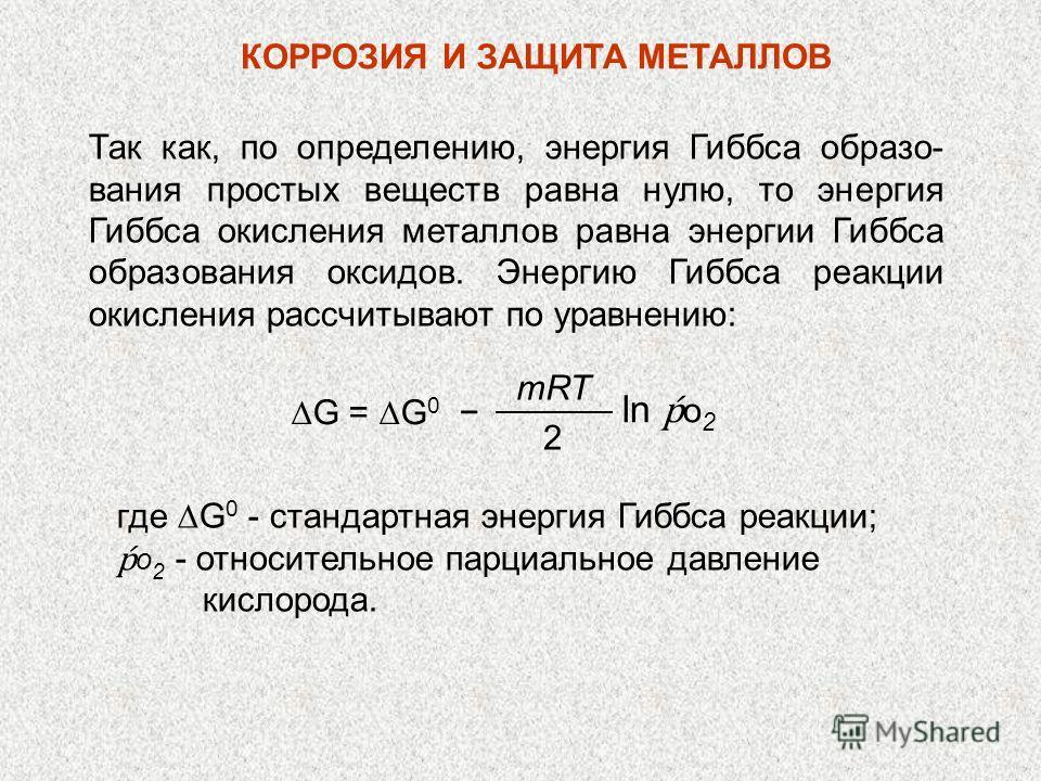 Так как, по определению, энергия Гиббса образо- вания простых веществ равна нулю, то энергия Гиббса окисления металлов равна энергии Гиббса образования оксидов. Энергию Гиббса реакции окисления рассчитывают по уравнению: КОРРОЗИЯ И ЗАЩИТА МЕТАЛЛОВ mR