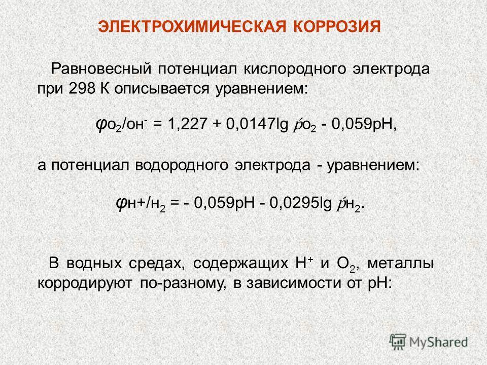 Равновесный потенциал кислородного электрода при 298 К описывается уравнением: φ о 2 /он - = 1,227 + 0,0147lg o 2 - 0,059рН, а потенциал водородного электрода - уравнением: φ н+/н 2 = - 0,059рН - 0,0295lg н 2. В водных средах, содержащих Н + и O 2, м