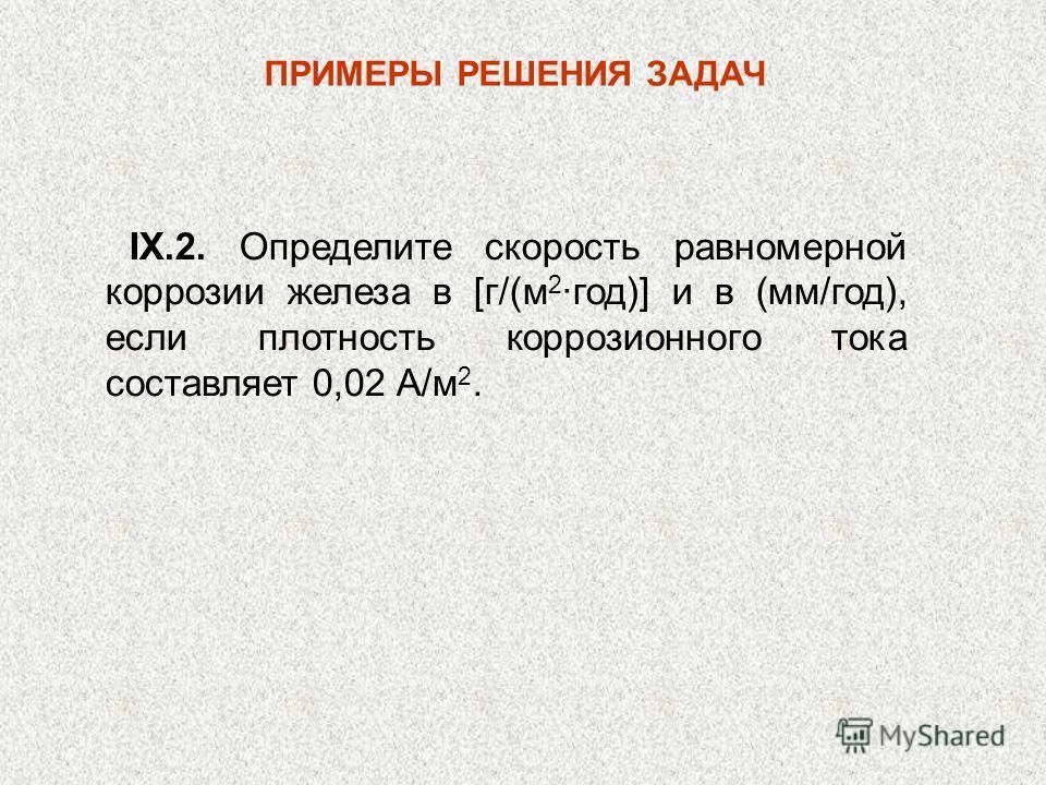 ПРИМЕРЫ РЕШЕНИЯ ЗАДАЧ IX.2. Определите скорость равномерной коррозии железа в [г/(м 2 ·год)] и в (мм/год), если плотность коррозионного тока составляет 0,02 А/м 2.