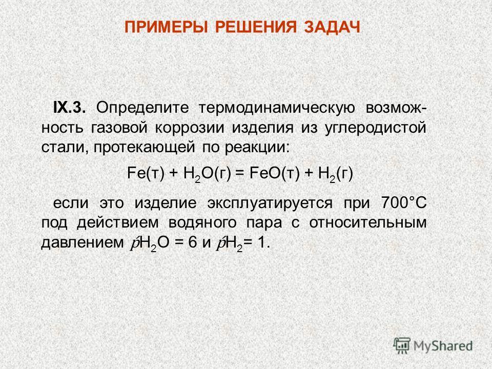 ПРИМЕРЫ РЕШЕНИЯ ЗАДАЧ IX.3. Определите термодинамическую возмож- ность газовой коррозии изделия из углеродистой стали, протекающей по реакции: Fe(т) + Н 2 O(г) = FeO(т) + Н 2 (г) если это изделие эксплуатируется при 700°С под действием водяного пара