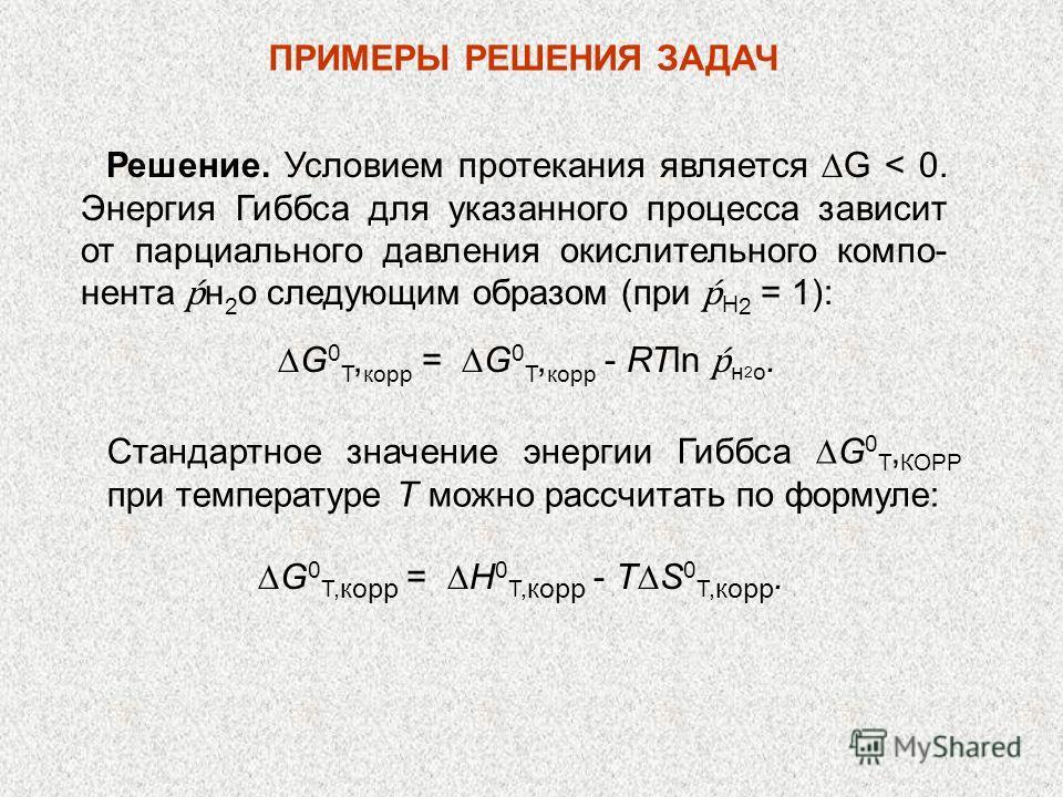 ПРИМЕРЫ РЕШЕНИЯ ЗАДАЧ Решение. Условием протекания является G < 0. Энергия Гиббса для указанного процесса зависит от парциального давления окислительного компо- нента н 2 о следующим образом (при H 2 = 1): G 0 T, корр = G 0 T, корр - RTln н 2 о. Стан