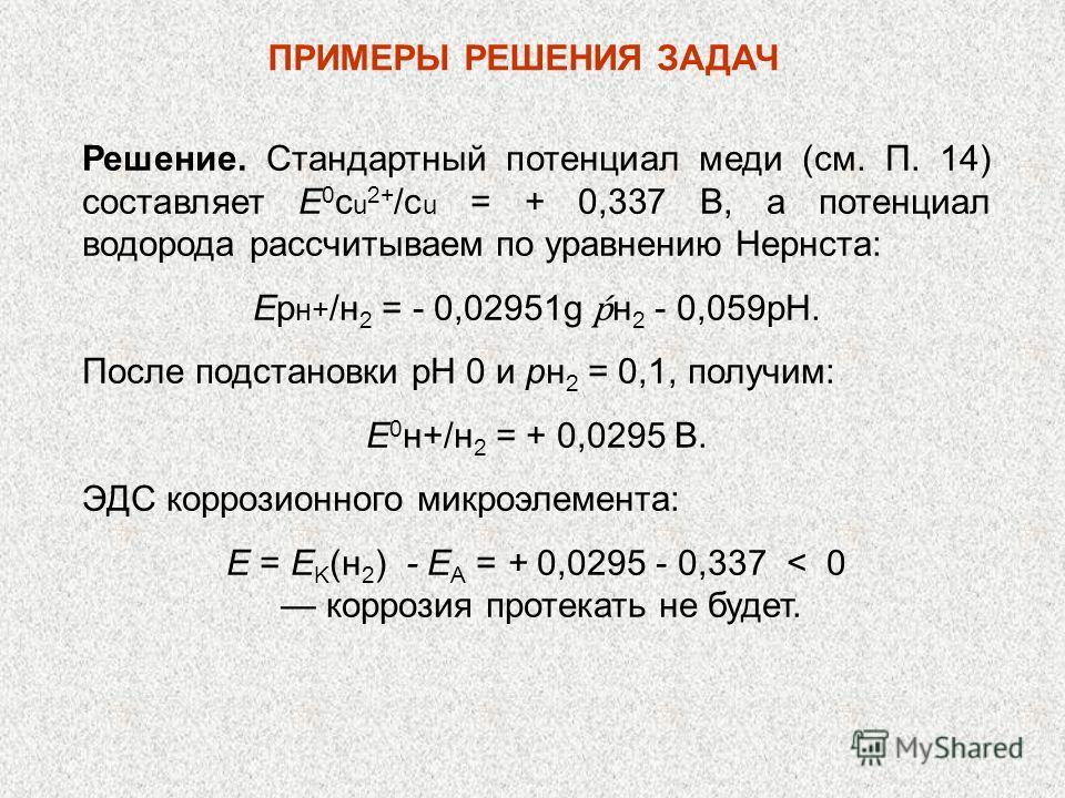 Решение. Стандартный потенциал меди (см. П. 14) составляет Е 0 с u 2+ /с u = + 0,337 В, а потенциал водорода рассчитываем по уравнению Нернста: Ep н+ /н 2 = - 0,02951g н 2 - 0,059рН. После подстановки рН 0 и рн 2 = 0,1, получим: E 0 н+/н 2 = + 0,029