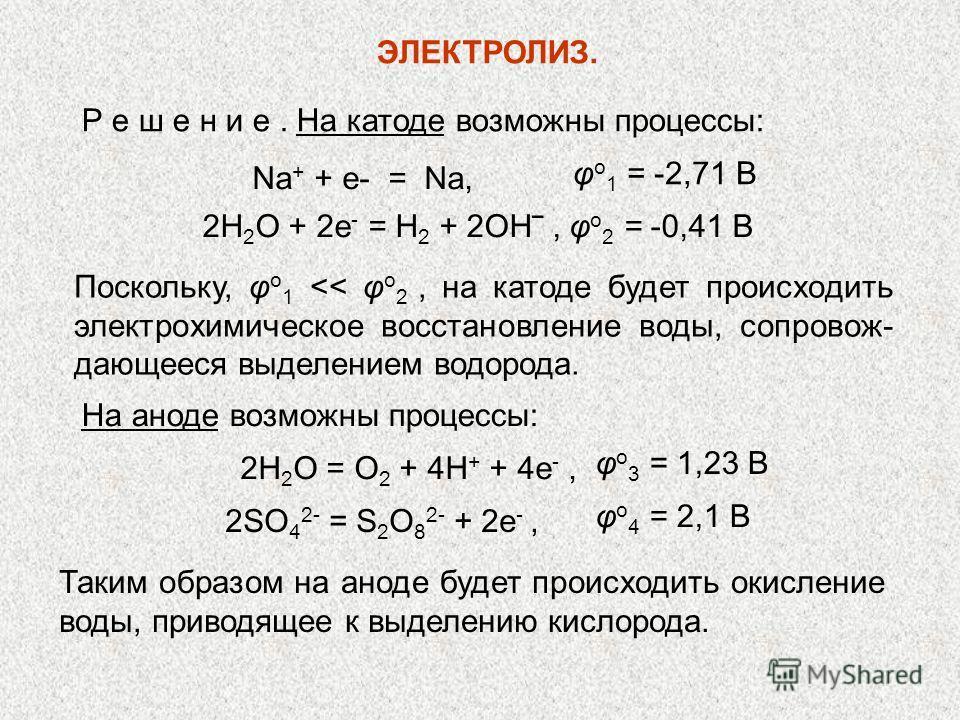 ЭЛЕКТРОЛИЗ. Р е ш е н и е. На катоде возможны процессы: φ о 1 = -2,71 В 2Н 2 О + 2е - = Н 2 + 2ОН, φ о 2 = -0,41 В Поскольку, φ о 1