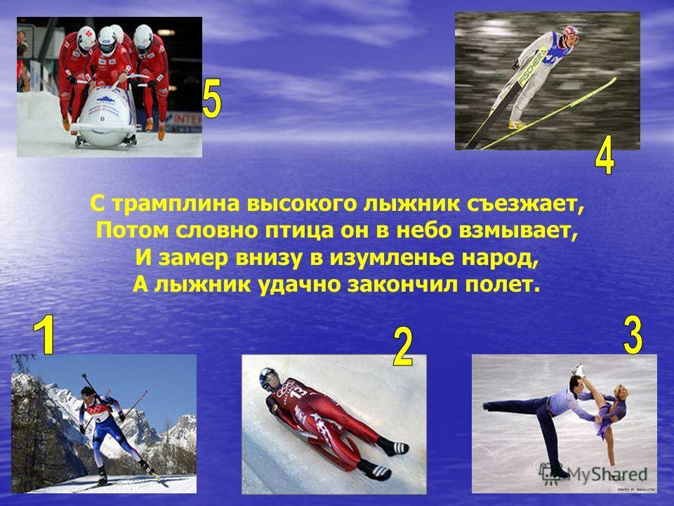 С трамплина высокого лыжник съезжает, Потом словно птица он в небо взмывает, И замер внизу в изумленье народ, А лыжник удачно закончил полет.