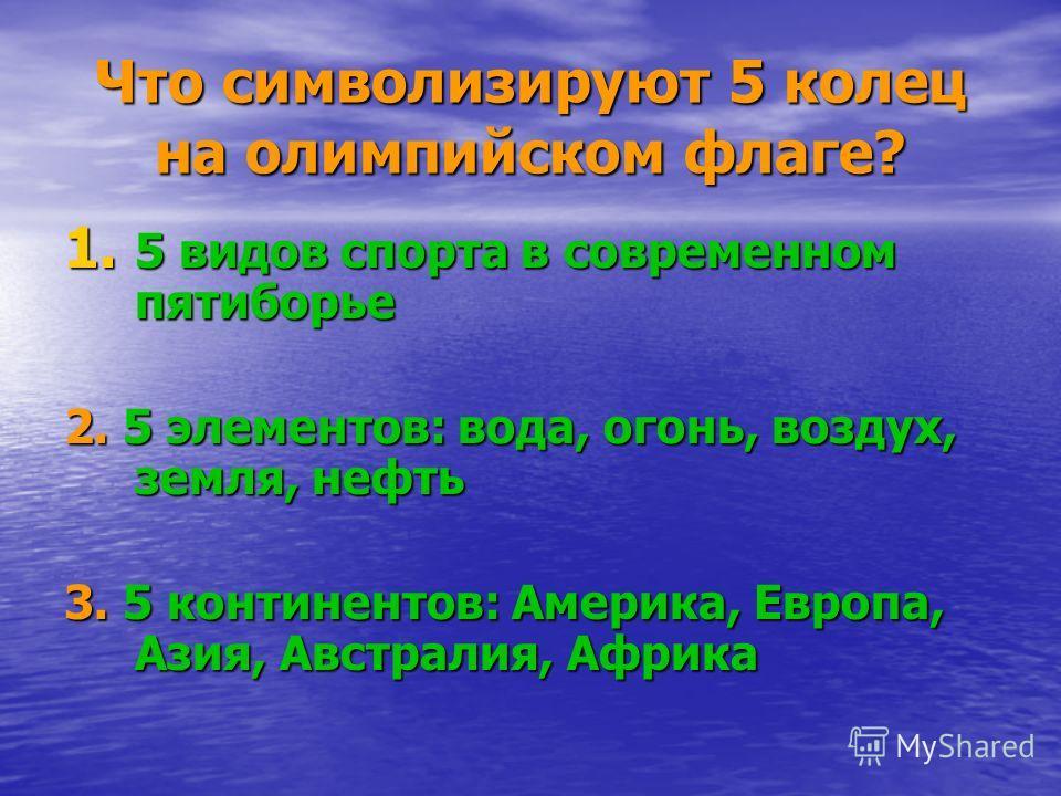 Что символизируют 5 колец на олимпийском флаге? 1. 5 видов спорта в современном пятиборье 2. 5 элементов: вода, огонь, воздух, земля, нефть 3. 5 континентов: Америка, Европа, Азия, Австралия, Африка
