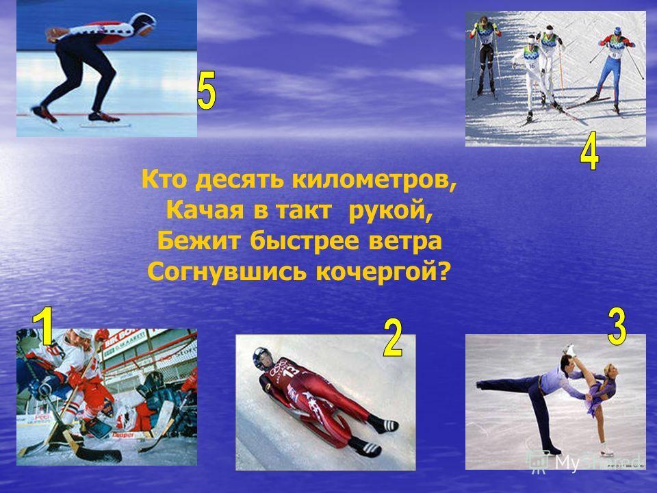 Кто десять километров, Качая в такт рукой, Бежит быстрее ветра Согнувшись кочергой?