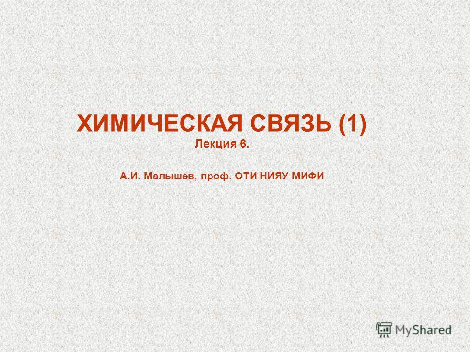 ХИМИЧЕСКАЯ СВЯЗЬ (1) Лекция 6. А.И. Малышев, проф. ОТИ НИЯУ МИФИ