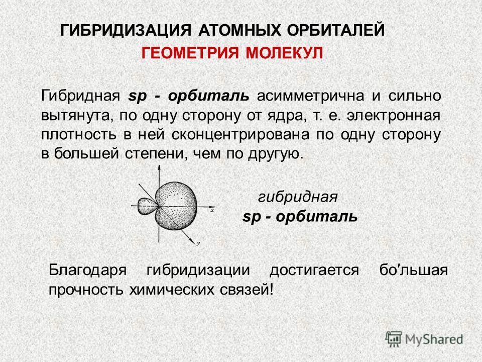 Благодаря гибридизации достигается большая прочность химических связей! Гибридная sр - орбиталь асимметрична и сильно вытянута, по одну сторону от ядра, т. е. электронная плотность в ней сконцентрирована по одну сторону в большей степени, чем по друг
