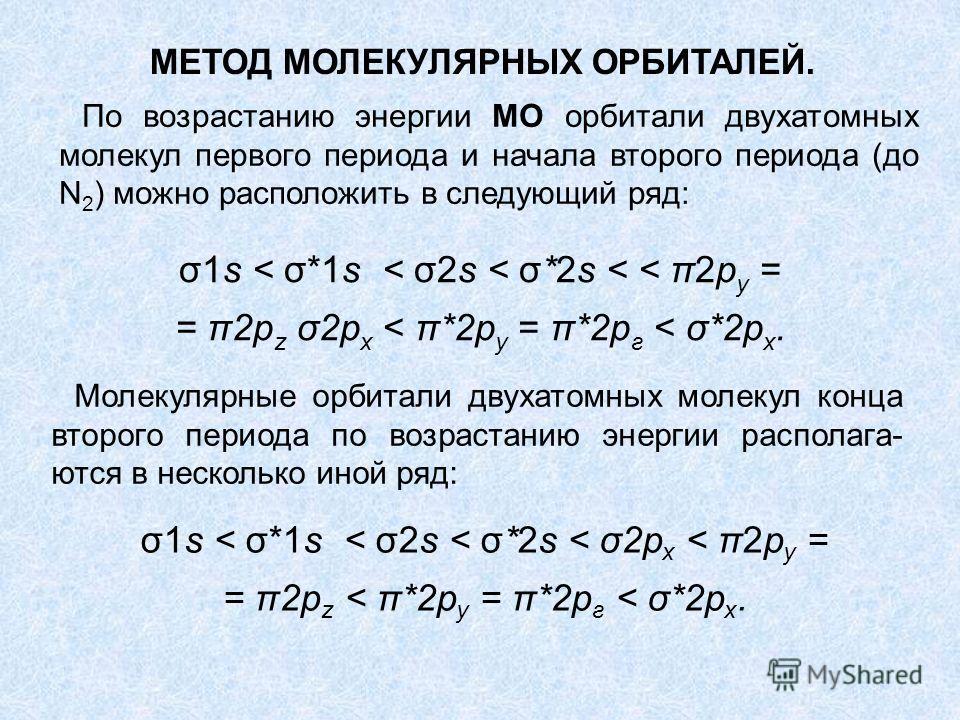 По возрастанию энергии МО орбитали двухатомных молекул первого периода и начала второго периода (до N 2 ) можно расположить в следующий ряд: σ1s < σ*1s < σ2s < σ*2s < < π2р у = = π2p z σ2р х < π*2р у = π*2р г < σ*2р х. Молекулярные орбитали двухатомн
