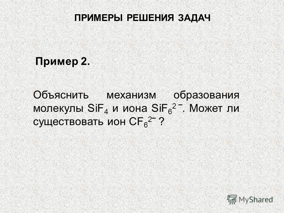ПРИМЕРЫ РЕШЕНИЯ ЗАДАЧ Объяснить механизм образования молекулы SiF 4 и иона SiF 6 2. Может ли существовать ион CF 6 2 ? Пример 2.