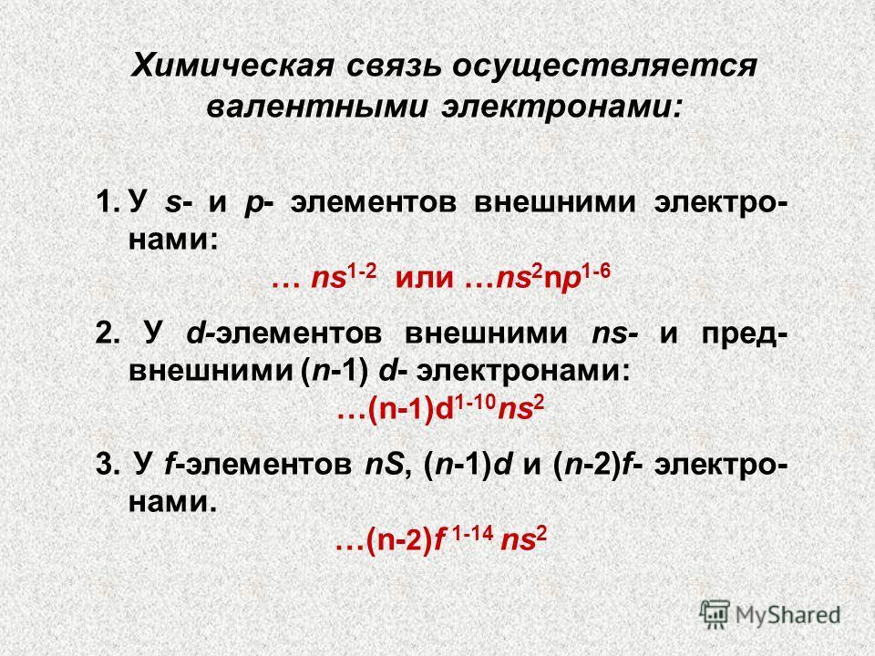 1.У s- и p- элементов внешними электро- нами: … ns 1-2 или …ns 2 np 1-6 2. У d-элементов внешними ns- и пред- внешними (n-1) d- электронами: …(n- 1 )d 1-10 ns 2 3. У f-элементов nS, (n-1)d и (n-2)f- электро- нами. …(n- 2 )f 1-14 ns 2 Химическая связь