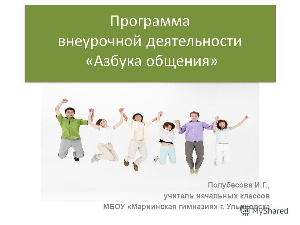 Полубесова И.Г., учитель начальных классов МБОУ «Мариинская гимназия» г. Ульяновска Программа внеурочной деятельности «Азбука общения»