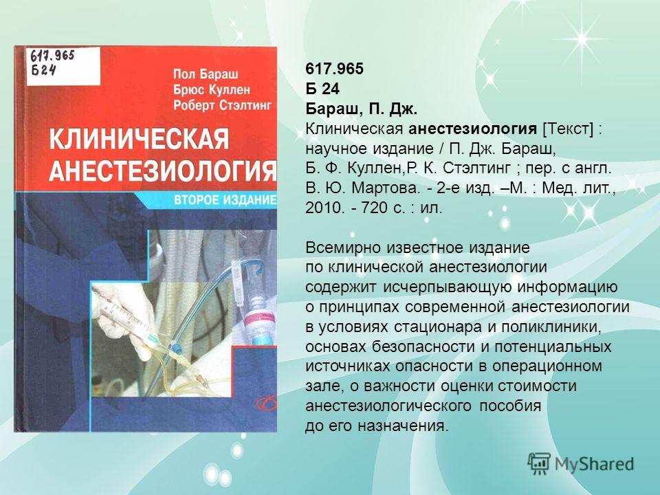 617.965 Б 24 Бараш, П. Дж. Клиническая анестезиология [Текст] : научное издание / П. Дж. Бараш, Б. Ф. Куллен,Р. К. Стэлтинг ; пер. с англ. В. Ю. Мартова. - 2-е изд. –М. : Мед. лит., 2010. - 720 с. : ил. Всемирно известное издание по клинической анест