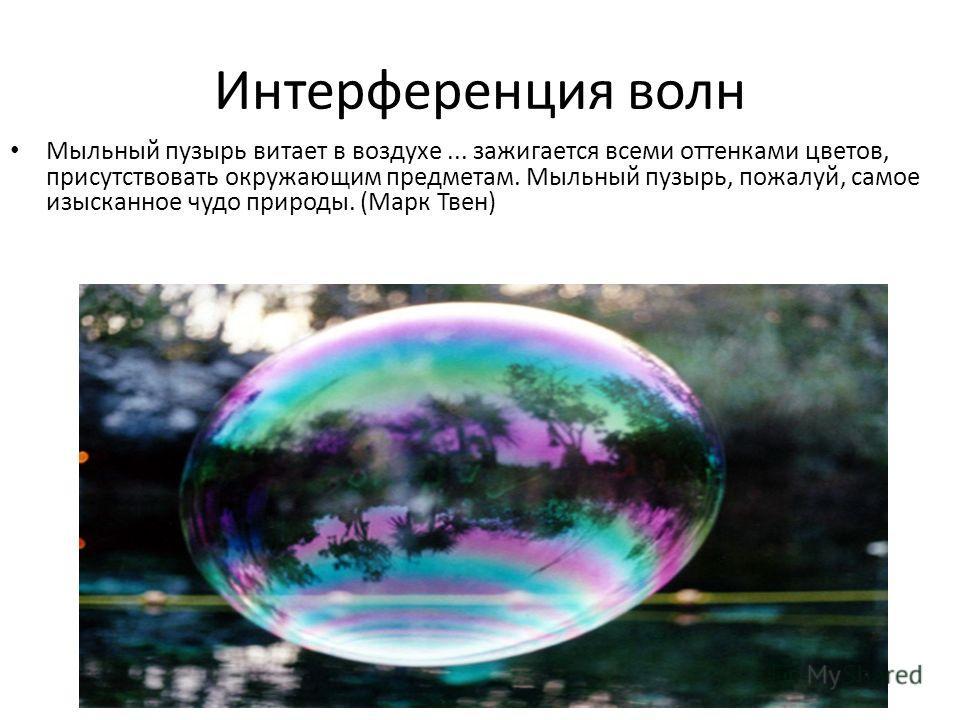 Интерференция волн Мыльный пузырь витает в воздухе... зажигается всеми оттенками цветов, присутствовать окружающим предметам. Мыльный пузырь, пожалуй, самое изысканное чудо природы. (Марк Твен)