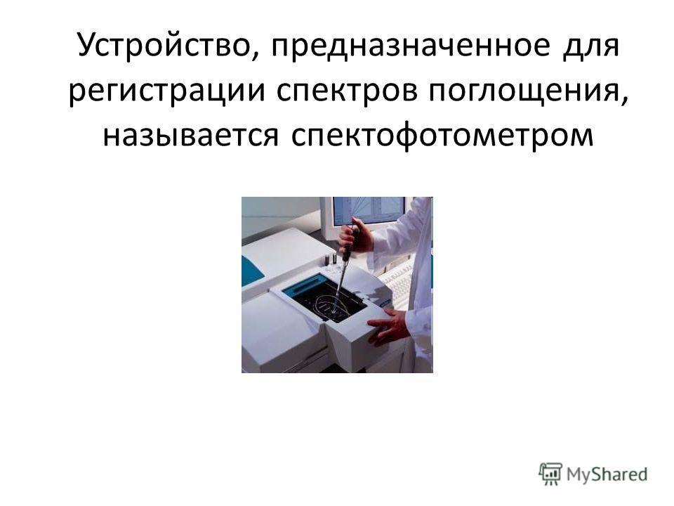 Устройство, предназначенное для регистрации спектров поглощения, называется спектофотометром