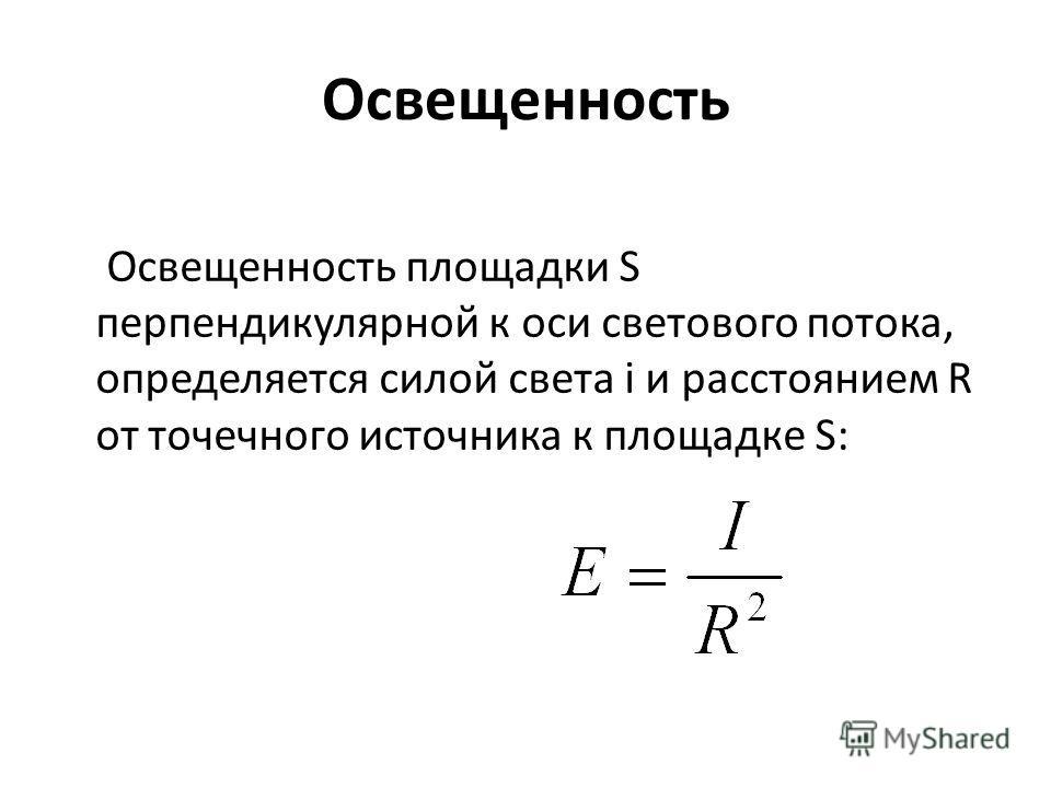 Освещенность Освещенность площадки S перпендикулярной к оси светового потока, определяется силой света i и расстоянием R от точечного источника к площадке S: