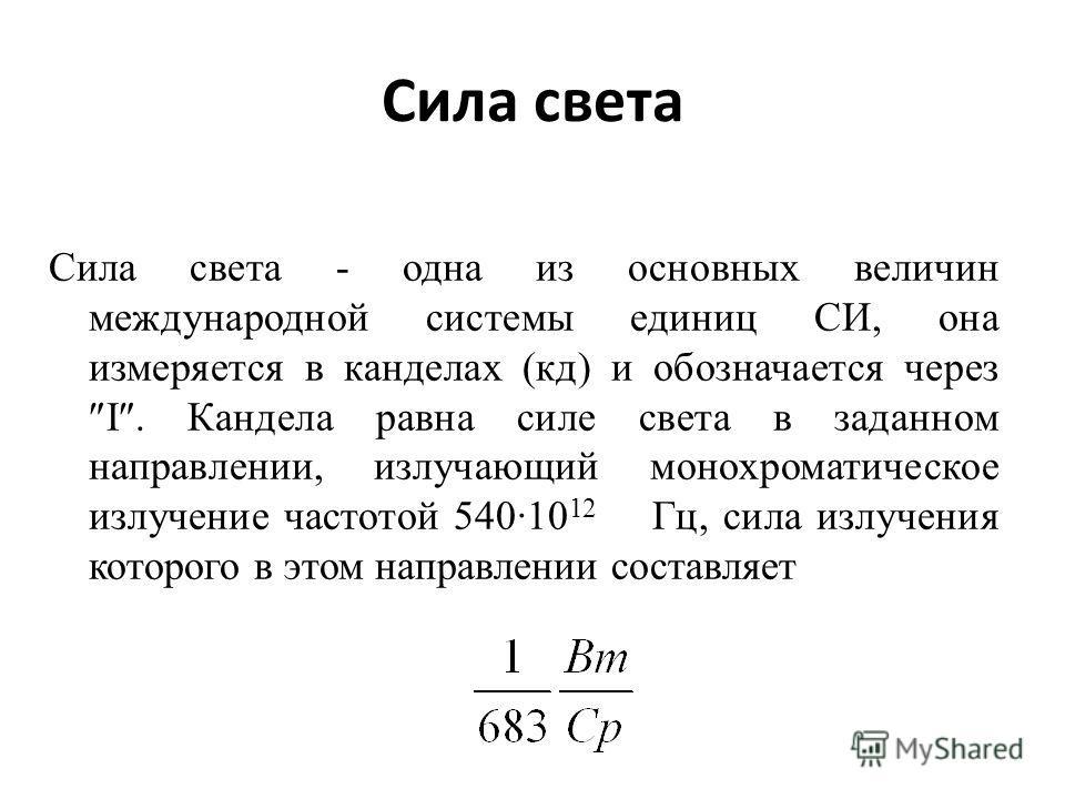 Сила света Сила света - одна из основных величин международной системы единиц СИ, она измеряется в канделах (кд) и обозначается через І. Кандела равна силе света в заданном направлении, излучающий монохроматическое излучение частотой 540·10 12 Гц, си