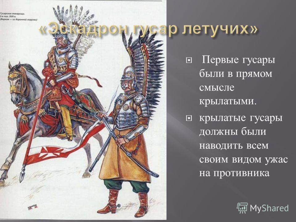 Первые гусары были в прямом смысле крылатыми. крылатые гусары должны были наводить всем своим видом ужас на противника