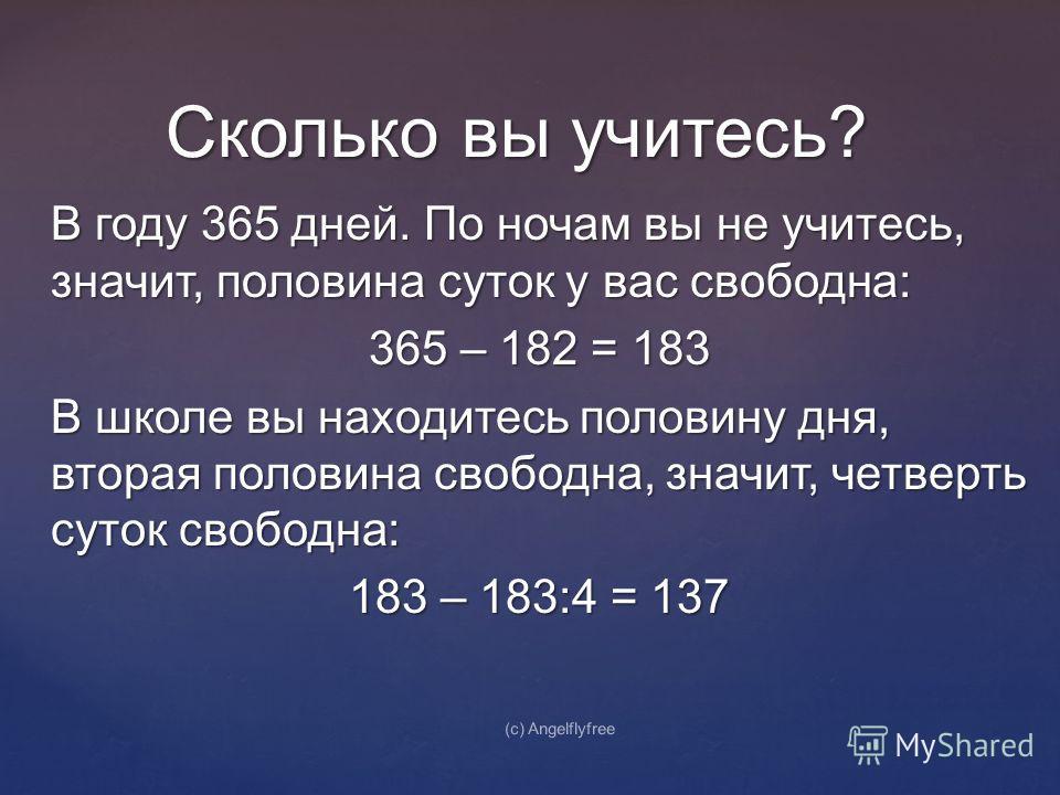 В году 365 дней. По ночам вы не учитесь, значит, половина суток у вас свободна: 365 – 182 = 183 В школе вы находитесь половину дня, вторая половина свободна, значит, четверть суток свободна: 183 – 183:4 = 137 Сколько вы учитесь? (c) Angelflyfree