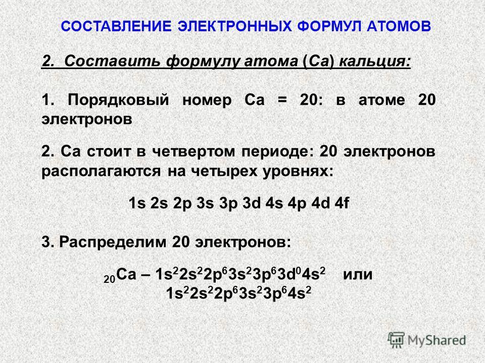 2. Составить формулу атома (Са) кальция: 1. Порядковый номер Са = 20: в атоме 20 электронов 2. Са стоит в четвертом периоде: 20 электронов располагаются на четырех уровнях: 1s 2s 2p 3s 3p 3d 4s 4p 4d 4f 3. Распределим 20 электронов: 20 Са – 1s 2 2s 2