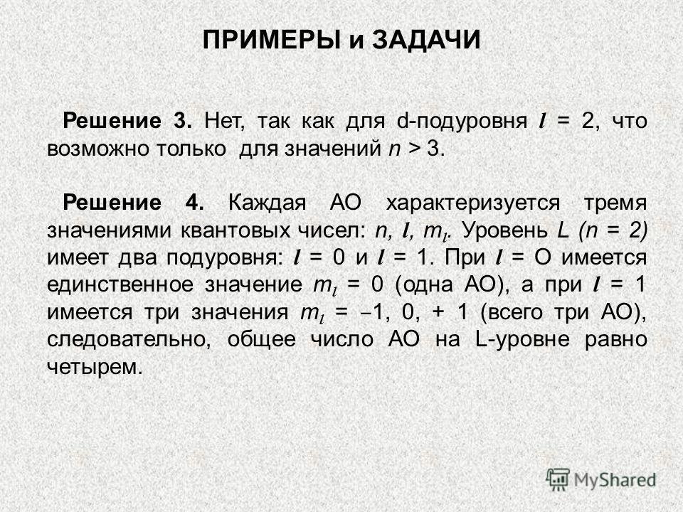 Решение 3. Нет, так как для d-подуровня l = 2, что возможно только для значений n > 3. Решение 4. Каждая АО характеризуется тремя значениями квантовых чисел: n, l, m l. Уровень L (n = 2) имеет два подуровня: l = 0 и l = 1. При l = О имеется единствен