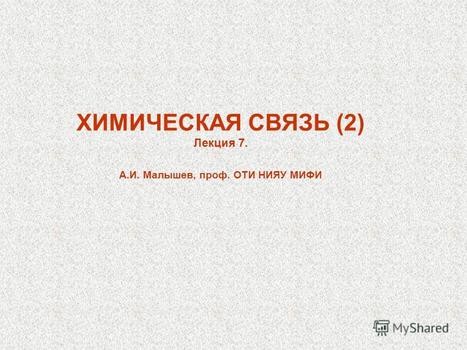 ХИМИЧЕСКАЯ СВЯЗЬ (2) Лекция 7. А.И. Малышев, проф. ОТИ НИЯУ МИФИ