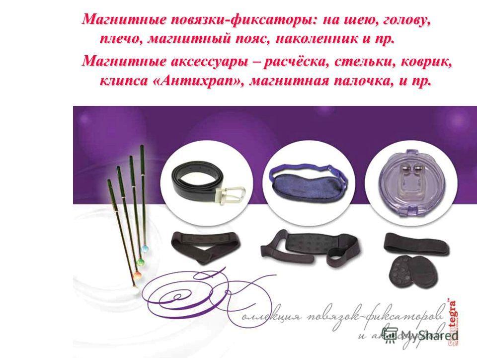 Магнитные повязки-фиксаторы: на шею, голову, плечо, магнитный пояс, наколенник и пр. Магнитные аксессуары – расчёска, стельки, коврик, клипса«Антихрап», магнитная палочка, и пр. Магнитные аксессуары – расчёска, стельки, коврик, клипса «Антихрап», маг