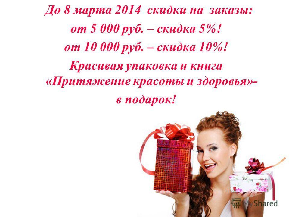 До 8 марта 2014 скидки на заказы: от 5 000 руб. – скидка 5%! от 10 000 руб. – скидка 10%! Красивая упаковка и книга «Притяжение красоты и здоровья»- в подарок!