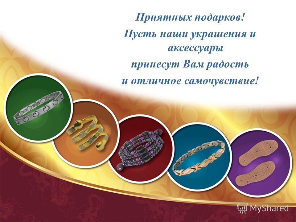 Приятных подарков! Пусть наши украшения и аксессуары принесут Вам радость и отличное самочувствие!