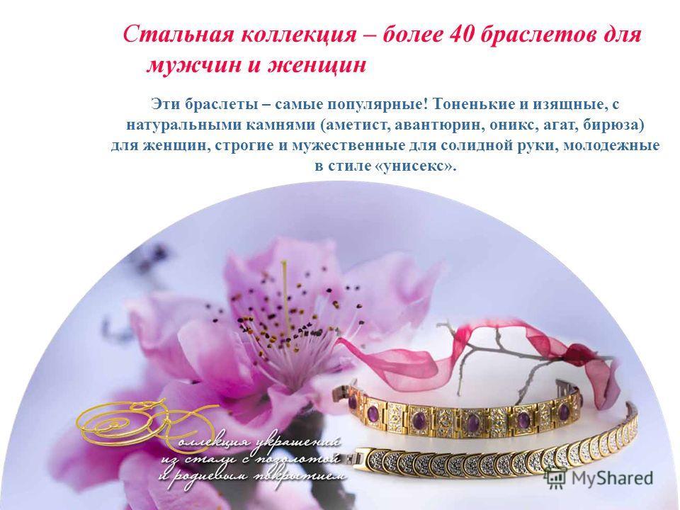 Стальная коллекция – более 40 браслетов для мужчин и женщин Эти браслеты – самые популярные! Тоненькие и изящные, с натуральными камнями (аметист, авантюрин, оникс, агат, бирюза) для женщин, строгие и мужественные для солидной руки, молодежные в стил