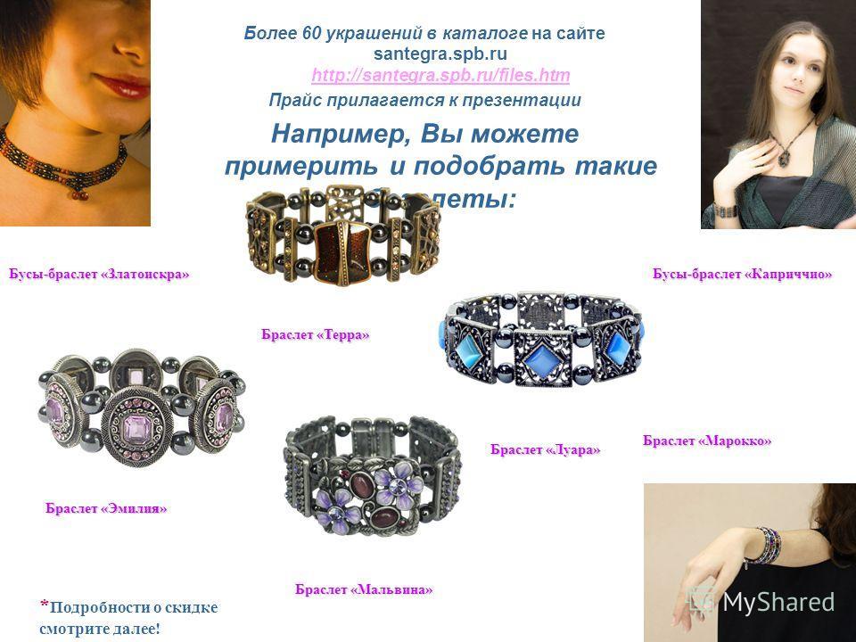 Более 60 украшений в каталоге на сайте santegra.spb.ru http://santegra.spb.ru/files.htm http://santegra.spb.ru/files.htm Прайс прилагается к презентации Например, Вы можете примерить и подобрать такие браслеты: Браслет «Терра» Браслет «Эмилия» Брасле