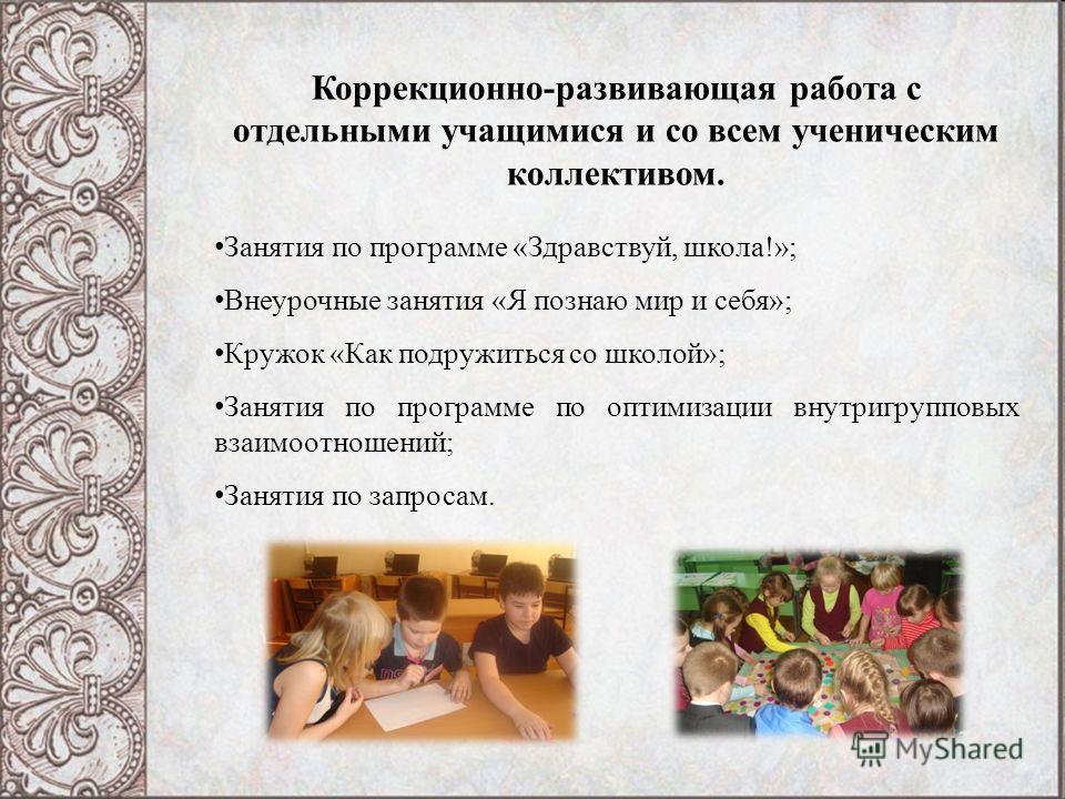 Коррекционно-развивающая работа с отдельными учащимися и со всем ученическим коллективом. Занятия по программе «Здравствуй, школа!»; Внеурочные занятия «Я познаю мир и себя»; Кружок «Как подружиться со школой»; Занятия по программе по оптимизации вну