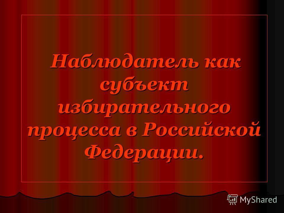 Наблюдатель как субъект избирательного процесса в Российской Федерации. Наблюдатель как субъект избирательного процесса в Российской Федерации.