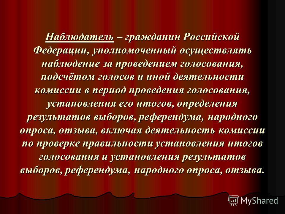 Наблюдатель – гражданин Российской Федерации, уполномоченный осуществлять наблюдение за проведением голосования, подсчётом голосов и иной деятельности комиссии в период проведения голосования, установления его итогов, определения результатов выборов,