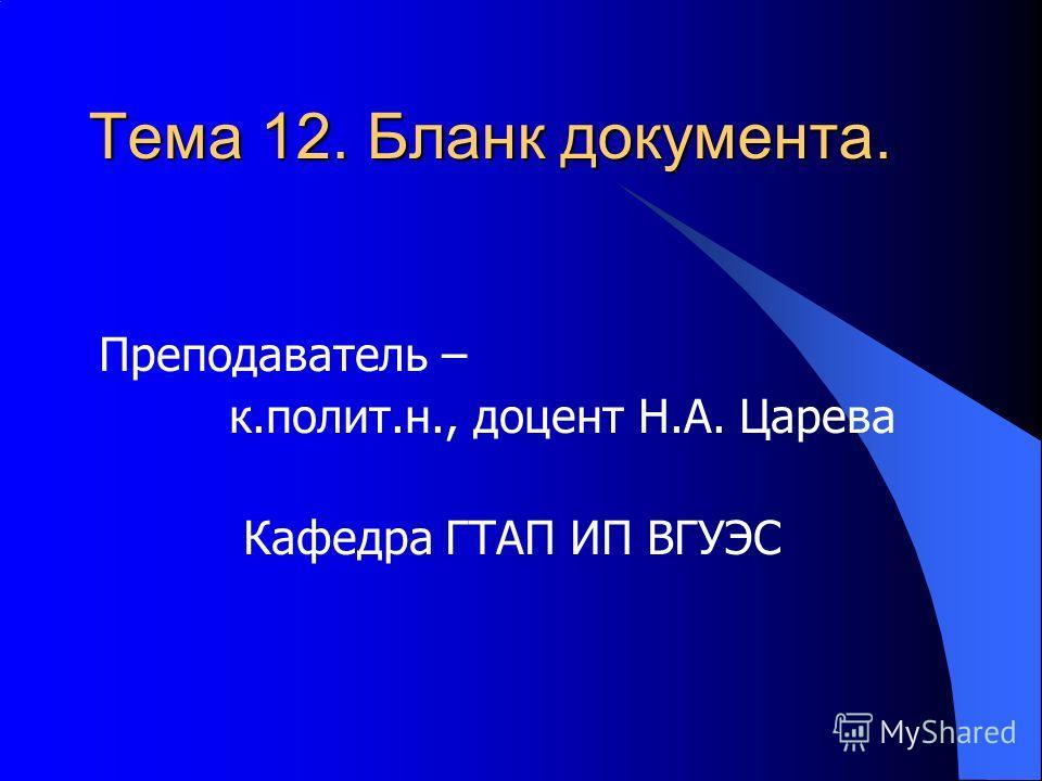 Тема 12. Бланк документа. Преподаватель – к.полит.н., доцент Н.А. Царева Кафедра ГТАП ИП ВГУЭС