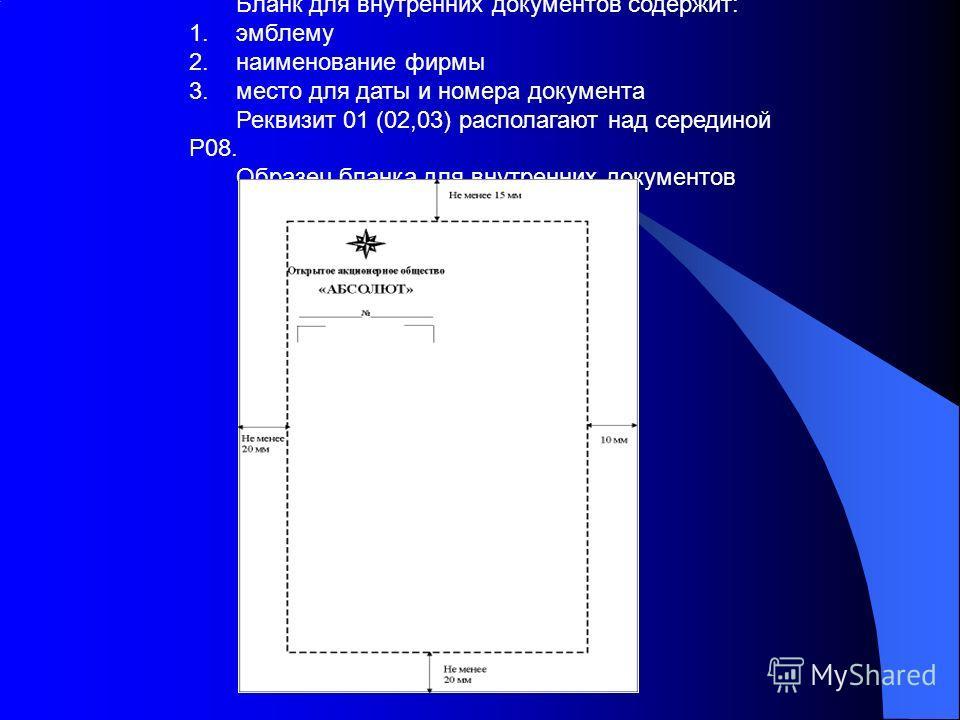 Бланк для внутренних документов содержит: 1.эмблему 2.наименование фирмы 3.место для даты и номера документа Реквизит 01 (02,03) располагают над серединой Р08. Образец бланка для внутренних документов