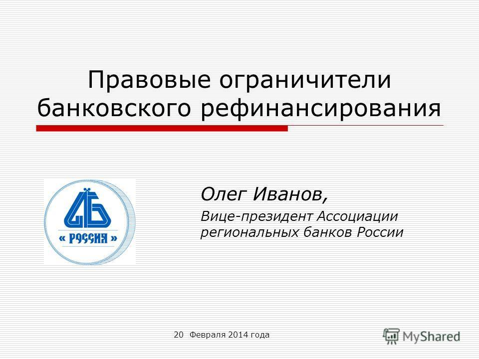 20 Февраля 2014 года Правовые ограничители банковского рефинансирования Олег Иванов, Вице-президент Ассоциации региональных банков России