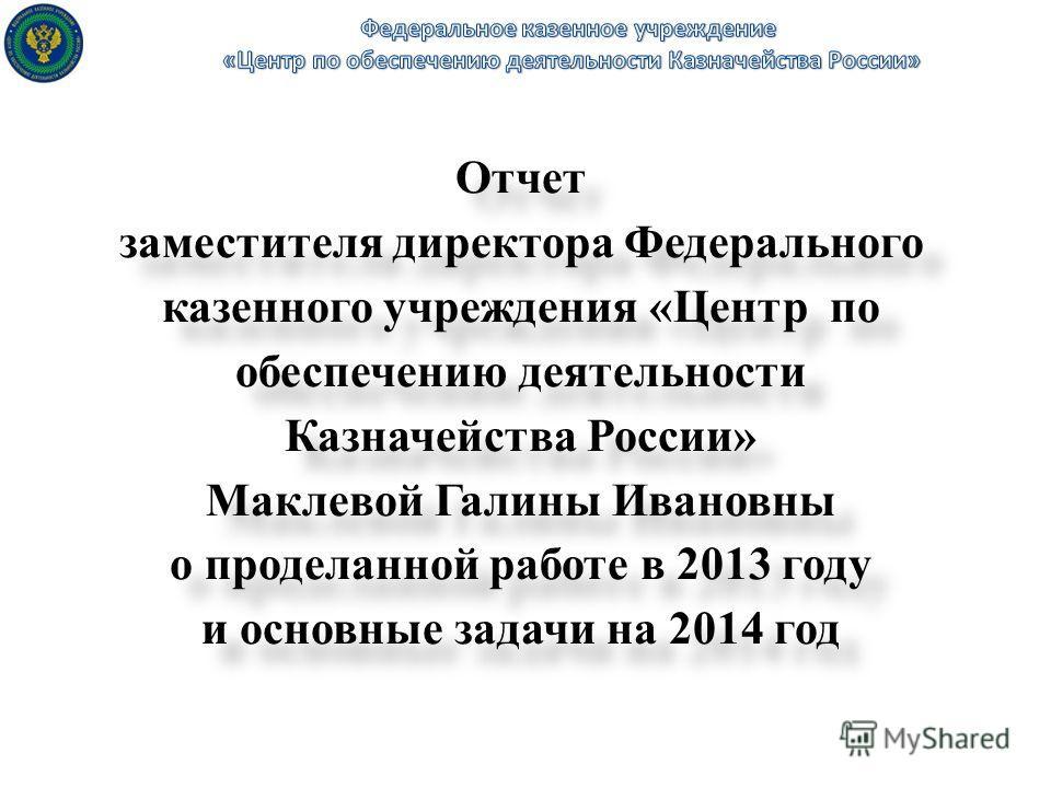 Отчет заместителя директора Федерального казенного учреждения «Центр по обеспечению деятельности Казначейства России» Маклевой Галины Ивановны о проделанной работе в 2013 году и основные задачи на 2014 год