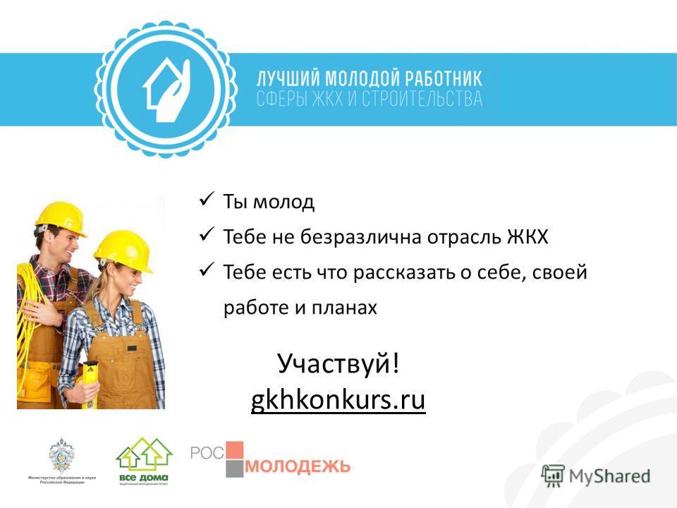 Ты молод Тебе не безразлична отрасль ЖКХ Тебе есть что рассказать о себе, своей работе и планах Участвуй! gkhkonkurs.ru