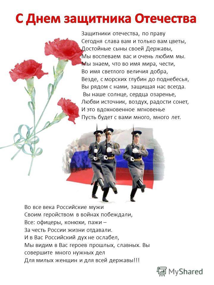 Во все века Российские мужи Своим геройством в войнах побеждали, Все: офицеры, конюхи, пажи – За честь России жизни отдавали. И в Вас Российский дух не ослабел, Мы видим в Вас героев прошлых, славных. Вы совершите много нужных дел Для милых женщин и