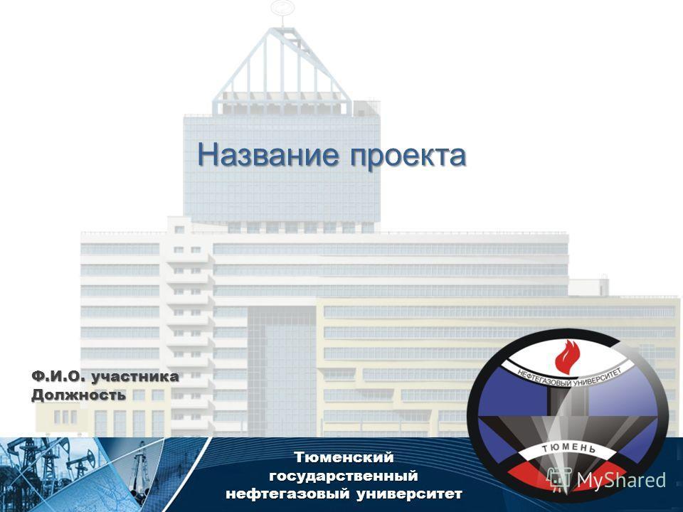 Тюменский государственный нефтегазовый университет Название проекта Ф.И.О. участника Должность