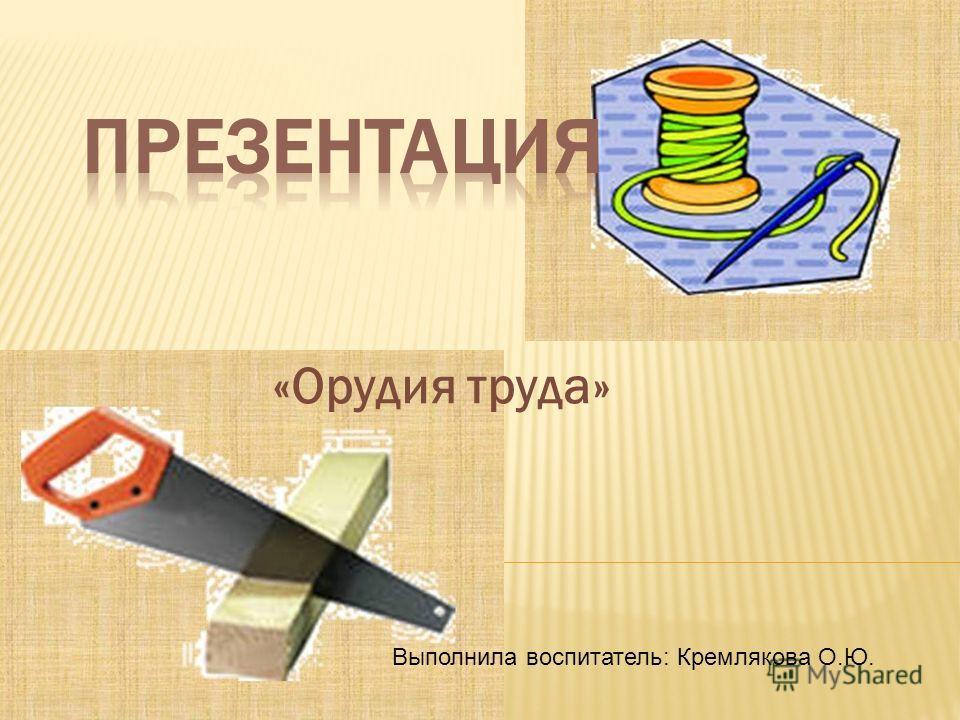 «Орудия труда» Выполнила воспитатель: Кремлякова О.Ю.