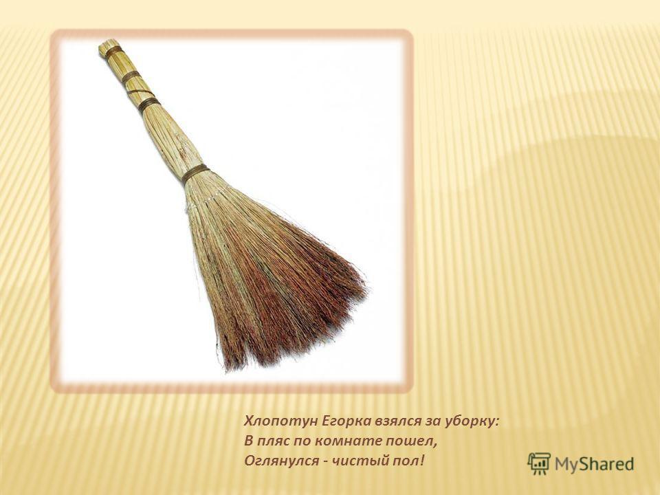 Хлопотун Егорка взялся за уборку: В пляс по комнате пошел, Оглянулся - чистый пол!