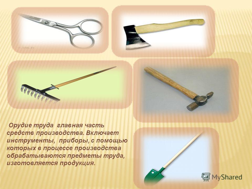 Орудие труда главная часть средств производства. Включает инструменты, приборы, с помощью которых в процессе производства обрабатываются предметы труда, изготовляется продукция.