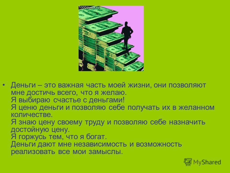 Деньги – это важная часть моей жизни, они позволяют мне достичь всего, что я желаю. Я выбираю счастье с деньгами! Я ценю деньги и позволяю себе получать их в желанном количестве. Я знаю цену своему труду и позволяю себе назначить достойную цену. Я го