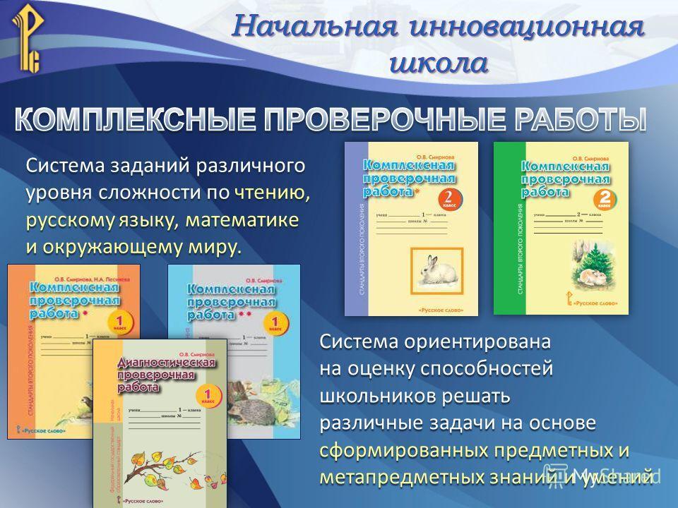 Система заданий различного уровня сложности по чтению, русскому языку, математике и окружающему миру. Система ориентирована на оценку способностей школьников решать различные задачи на основе сформированных предметных и метапредметных знаний и умений