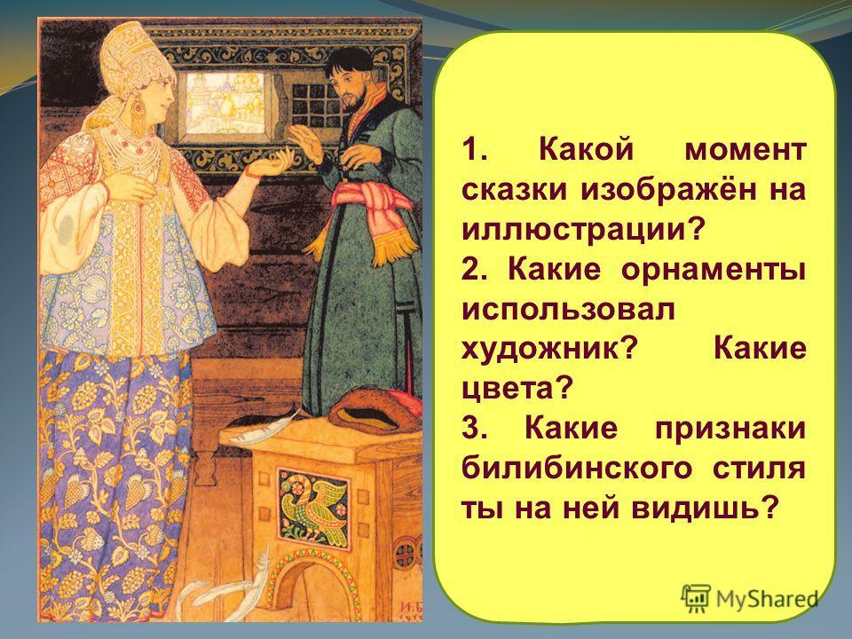 1. Какой момент сказки изображён на иллюстрации? 2. Какие орнаменты использовал художник? Какие цвета? 3. Какие признаки билибинского стиля ты на ней видишь?