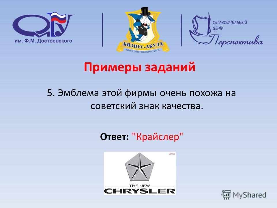 Примеры заданий 5. Эмблема этой фирмы очень похожа на советский знак качества. Ответ: Крайслер