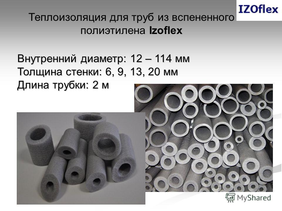 Теплоизоляция для труб из вспененного полиэтилена Izoflex Внутренний диаметр: 12 – 114 мм Толщина стенки: 6, 9, 13, 20 мм Длина трубки: 2 м